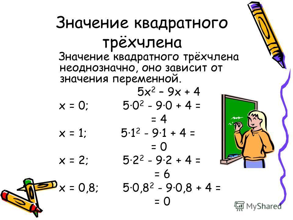 Значение квадратного трёхчлена Значение квадратного трёхчлена неоднозначно, оно зависит от значения переменной. 5 х 2 – 9 х + 4 х = 0; 5·0 2 - 9·0 + 4 = = 4 х = 1; 5·1 2 - 9·1 + 4 = = 0 х = 2; 5·2 2 - 9·2 + 4 = = 6 х = 0,8; 5·0,8 2 - 9·0,8 + 4 = = 0