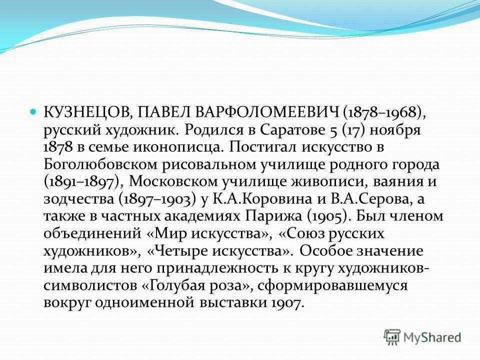 КУЗНЕЦОВ, ПАВЕЛ ВАРФОЛОМЕЕВИЧ (1878–1968), русский художник. Родился в Саратове 5 (17) ноября 1878 в семье иконописца. Постигал искусство в Боголюбовском рисовальном училище родного города (1891–1897), Московском училище живописи, ваяния и зодчества