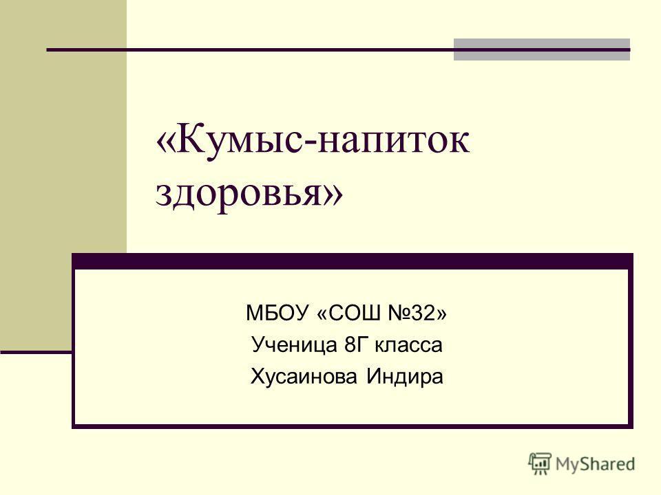 «Кумыс-напиток здоровья» МБОУ «СОШ 32» Ученица 8Г класса Хусаинова Индира