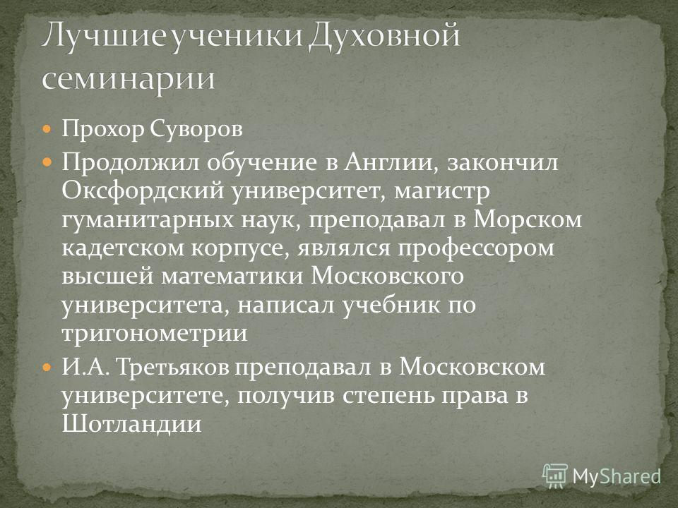 Прохор Суворов Продолжил обучение в Англии, закончил Оксфордский университет, магистр гуманитарных наук, преподавал в Морском кадетском корпусе, являлся профессором высшей математики Московского университета, написал учебник по тригонометрии И.А. Тре