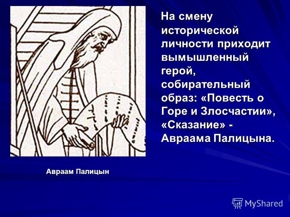На смену исторической личности приходит вымышленный герой, собирательный образ: «Повесть о Горе и Злосчастии», «Сказание» - Авраама Палицына. Авраам Палицын