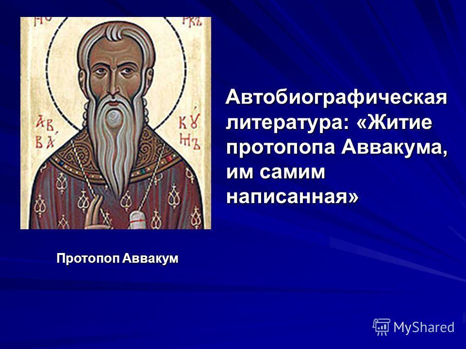 Автобиографическая литература: «Житие протопопа Аввакума, им самим написанная» Протопоп Аввакум