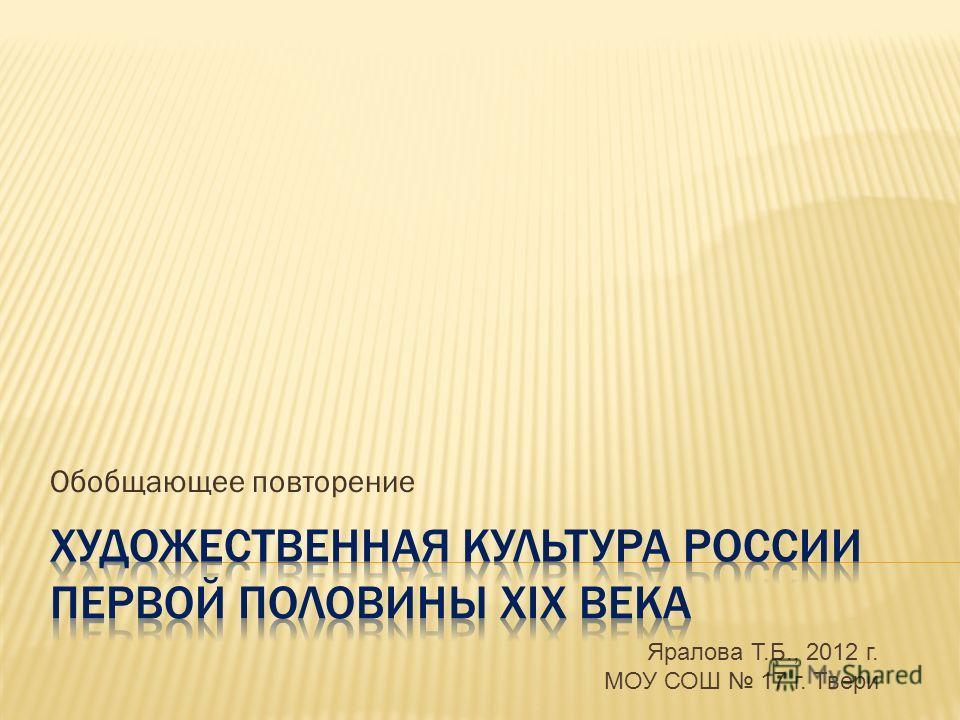 Обобщающее повторение Яралова Т.Б., 2012 г. МОУ СОШ 17 г. Твери