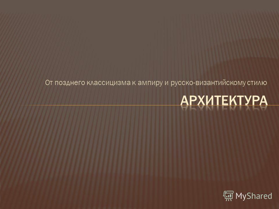 От позднего классицизма к ампиру и русско-византийскому стилю