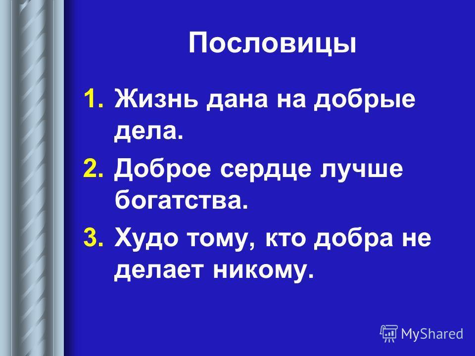 Пословицы 1. Жизнь дана на добрые дела. 2. Доброе сердце лучше богатства. 3. Худо тому, кто добра не делает никому.