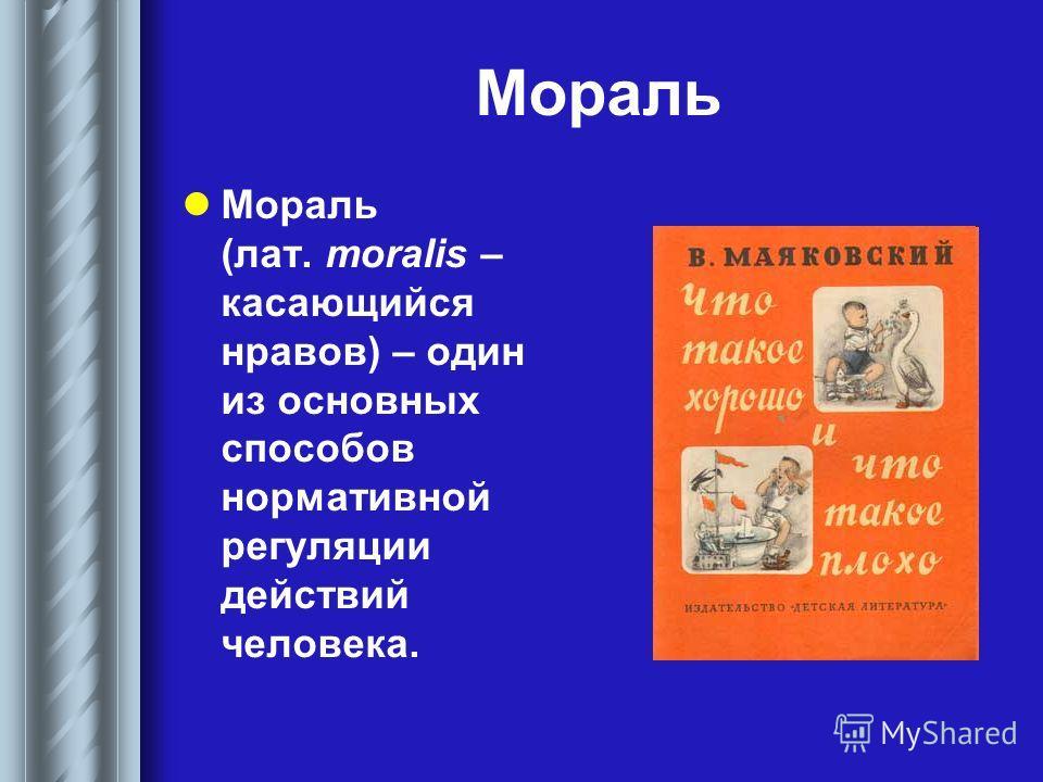 Мораль Мораль (лат. moralis – касающийся нравов) – один из основных способов нормативной регуляции действий человека.