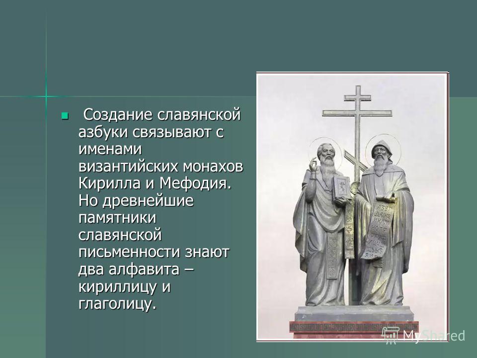 Создание славянской азбуки связывают с именами византийских монахов Кирилла и Мефодия. Но древнейшие памятники славянской письменности знают два алфавита – кириллицу и глаголицу. Создание славянской азбуки связывают с именами византийских монахов Кир