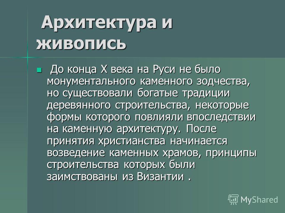 Архитектура и живопись Архитектура и живопись До конца Х века на Руси не было монументального каменного зодчества, но существовали богатые традиции деревянного строительства, некоторые формы которого повлияли впоследствии на каменную архитектуру. Пос