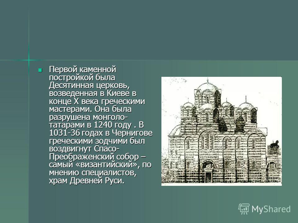 Первой каменной постройкой была Десятинная церковь, возведенная в Киеве в конце Х века греческими мастерами. Она была разрушена монголо- татарами в 1240 году. В 1031-36 годах в Чернигове греческими зодчими был воздвигнут Спасо- Преображенский собор –