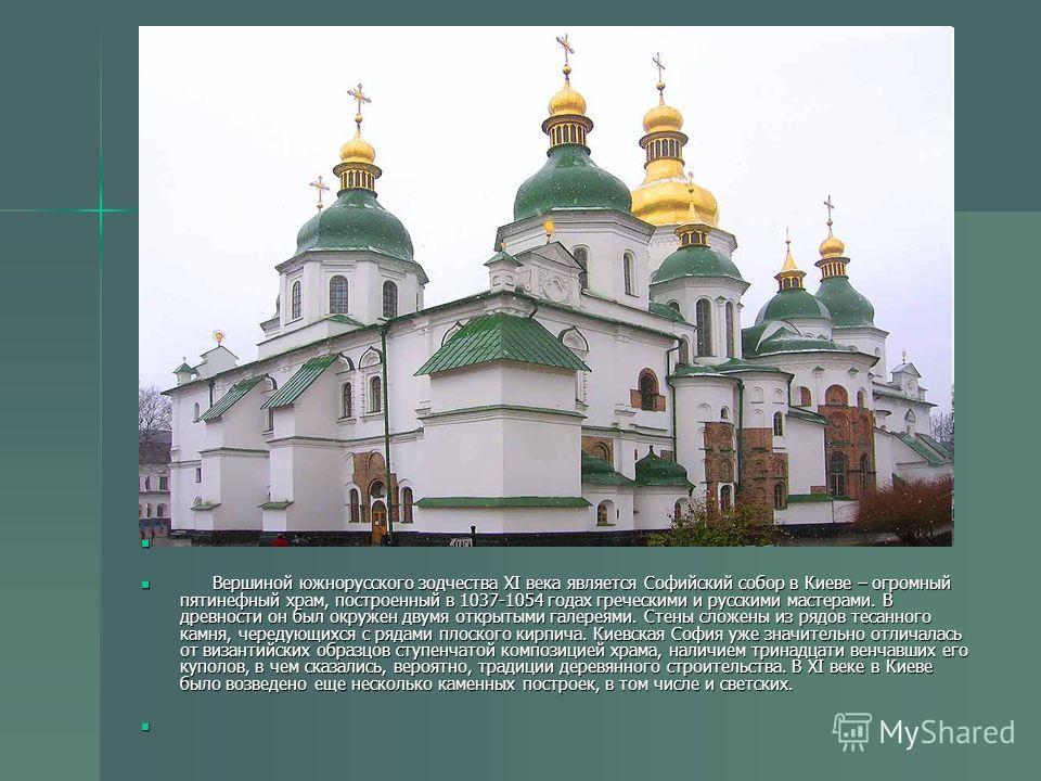 Вершиной южнорусского зодчества XI века является Софийский собор в Киеве – огромный пятинефный храм, построенный в 1037-1054 годах греческими и русскими мастерами. В древности он был окружен двумя открытыми галереями. Стены сложены из рядов тесанного