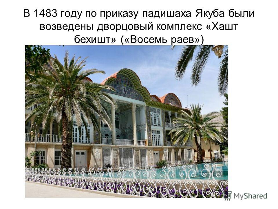 В 1483 году по приказу падишаха Якуба были возведены дворцовый комплекс «Хашт бехишт» («Восемь роев»)