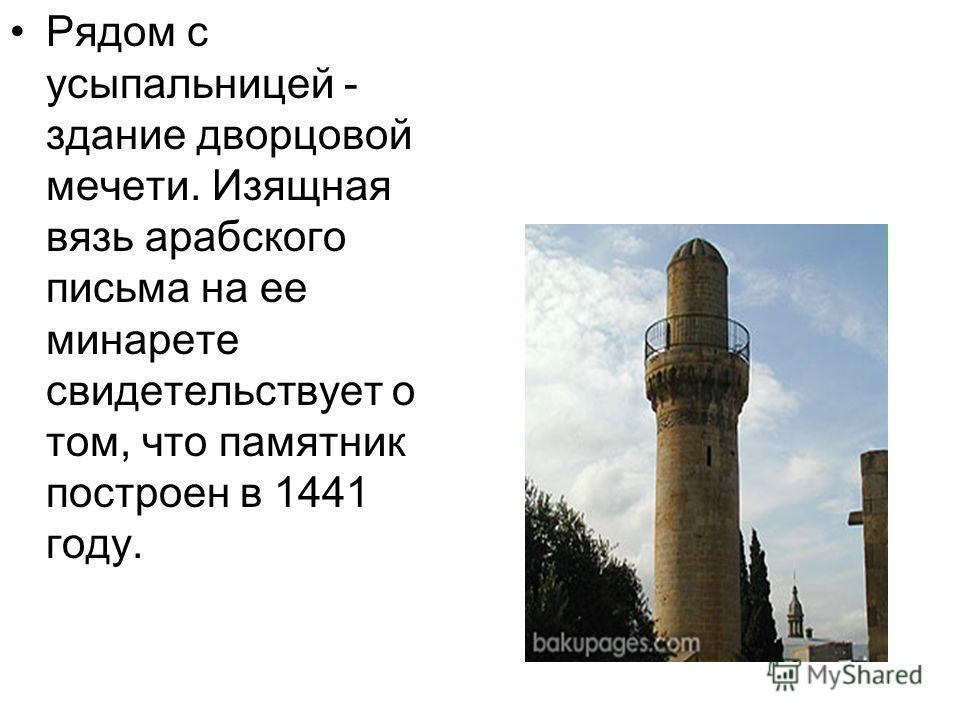 Рядом с усыпальницей - здание дворцовой мечети. Изящная вязь арабского письма на ее минарете свидетельствует о том, что памятник построен в 1441 году.