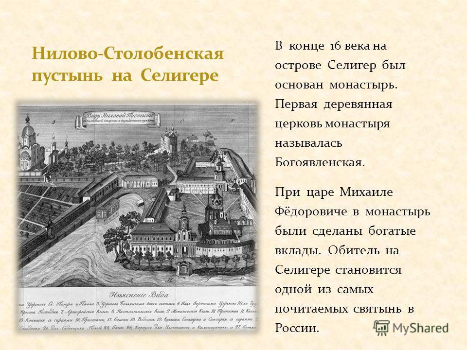 В конце 16 века на острове Селигер был основан монастырь. Первая деревянная церковь монастыря называлась Богоявленская. При царе Михаиле Фёдоровиче в монастырь были сделаны богатые вклады. Обитель на Селигере становится одной из самых почитаемых свят