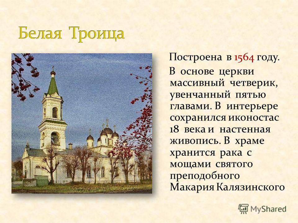 Построена в 1564 году. В основе церкви массивный четверик, увенчанный пятью главами. В интерьере сохранился иконостас 18 века и настенная живопись. В храме хранится рака с мощами святого преподобного Макария Калязинского.