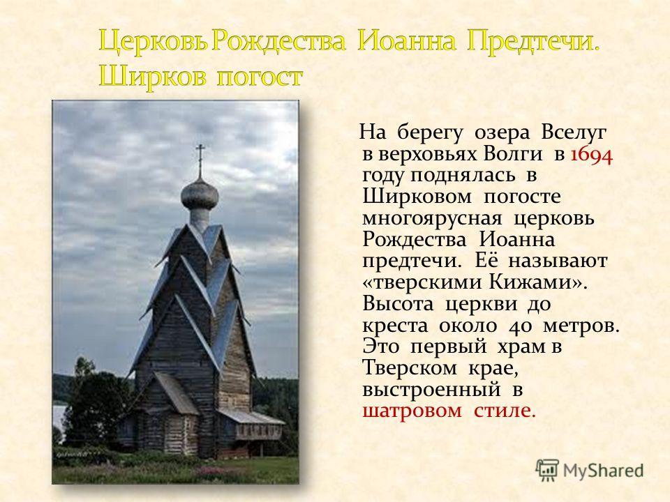 На берегу озера Вселуг в верховьях Волги в 1694 году поднялась в Ширковом погосте многоярусная церковь Рождества Иоанна предтечи. Её называют «тверскими Кижами». Высота церкви до креста около 40 метров. Это первый храм в Тверском крае, выстроенный в