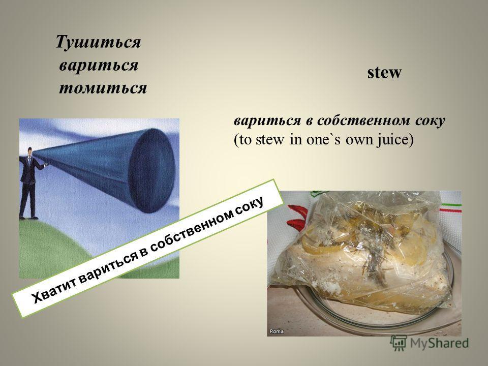 вариться в собственном соку (to stew in one`s own juice) Тушиться вариться томиться stew Хватит вариться в собственном соку