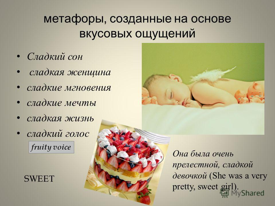 метафоры, созданные на основе вкусовых ощущений Сладкий сон сладкая женщина сладкие мгновения сладкие мечты сладкая жизнь сладкий голос S WEET Она была очень прелестной, сладкой девочкой (She was a very pretty, sweet girl). fruity voice