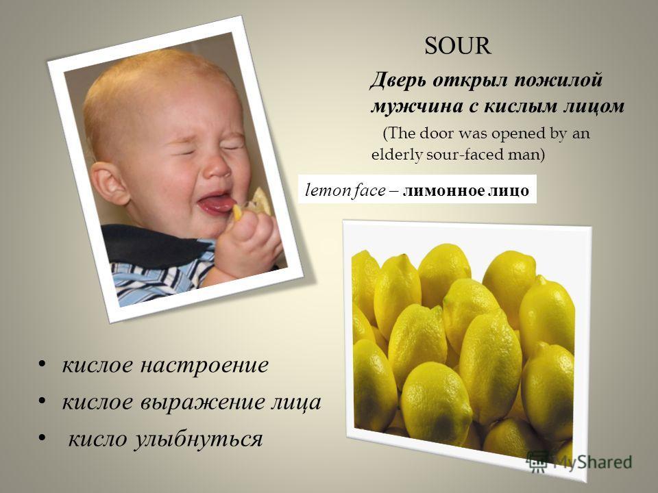 кислое настроение кислое выражение лица кисло улыбнуться SOUR Дверь открыл пожилой мужчина с кислым лицом (The door was opened by an elderly sour-faced man) lemon face – лимонное лицо