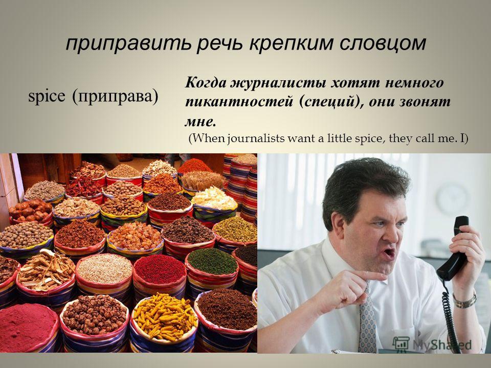 приправить речь крепким словцом spice (приправа) Когда журналисты хотят немного пикантностей ( специй ), они звонят мне. (When journalists want a little spice, they call me. I )