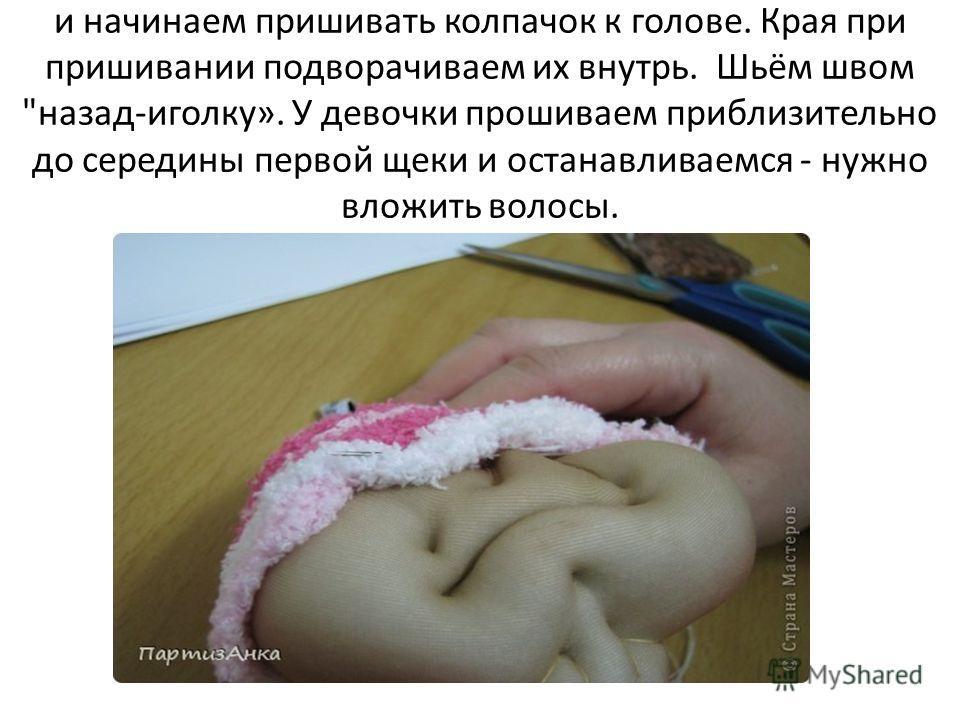 и начинаем пришивать колпачок к голове. Края при пришивании подворачиваем их внутрь. Шьём швом назад-иголку». У девочки прошиваем приблизительно до середины первой щеки и останавливаемся - нужно вложить волосы.
