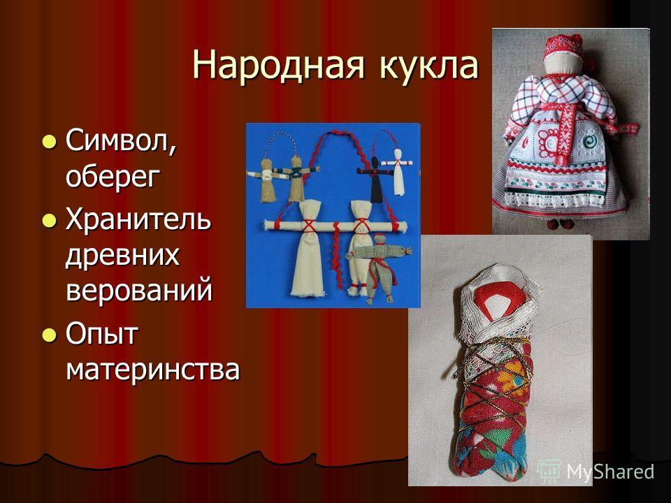 Народная кукла Символ, оберег Символ, оберег Хранитель древних верований Хранитель древних верований Опыт материнства Опыт материнства