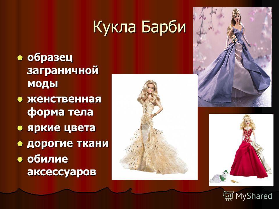 Кукла Барби образец заграничной моды образец заграничной моды женственная форма тела женственная форма тела яркие цвета яркие цвета дорогие ткани дорогие ткани обилие аксессуаров обилие аксессуаров