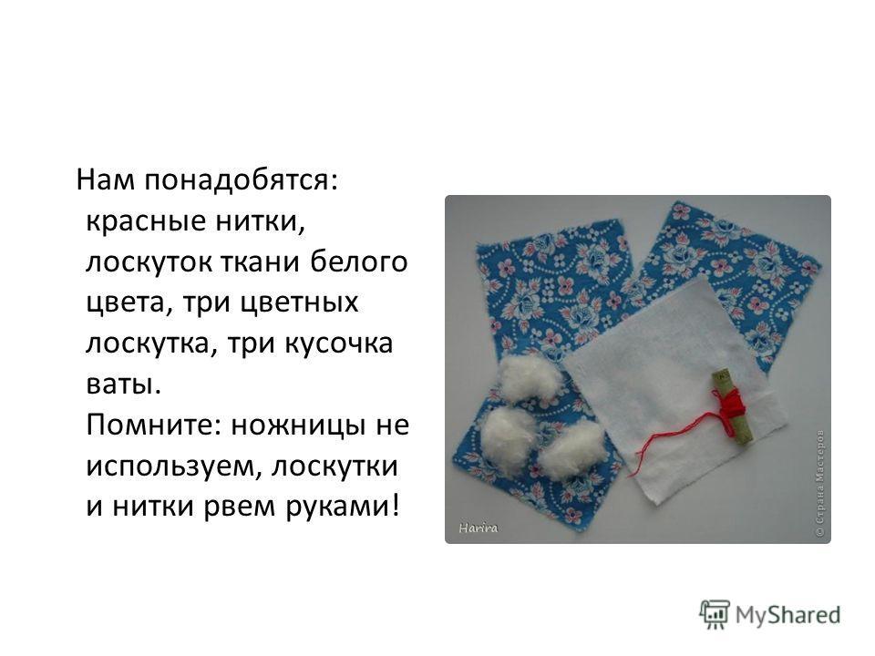 Нам понадобятся: красные нитки, лоскуток ткани белого цвета, три цветных лоскутка, три кусочка ваты. Помните: ножницы не используем, лоскутки и нитки рвем руками!