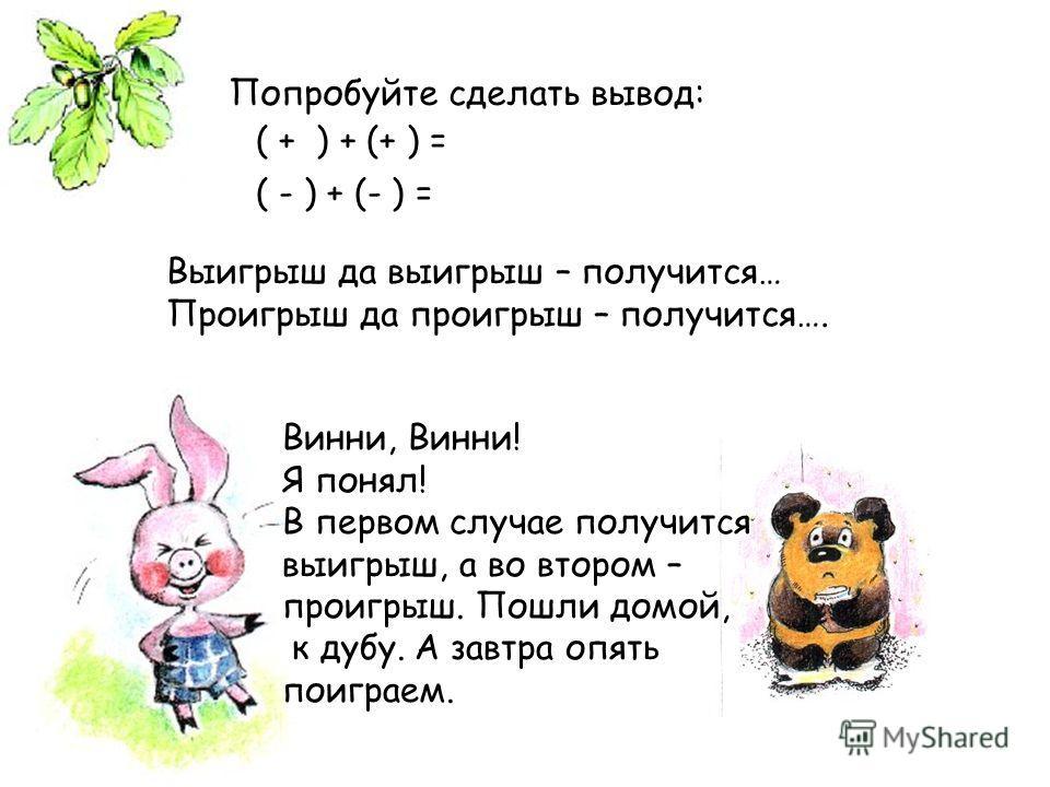 Попробуйте сделать вывод: ( + ) + (+ ) = ( - ) + (- ) = Выигрыш да выигрыш – получится… Проигрыш да проигрыш – получится…. Винни, Винни! Я понял! В первом случае получится выигрыш, а во втором – проигрыш. Пошли домой, к дубу. А завтра опять поиграем.