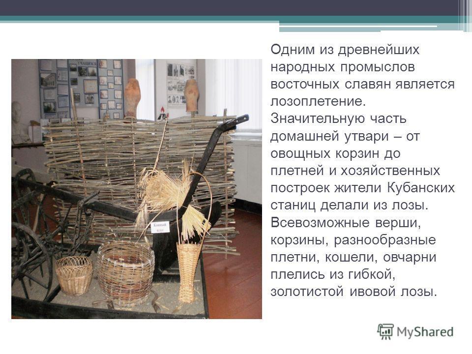 Одним из древнейших народных промыслов восточных славян является лозоплетение. Значительную часть домашней утвари – от овощных корзин до плетней и хозяйственных построек жители Кубанских станиц делали из лозы. Всевозможные верши, корзины, разнообразн