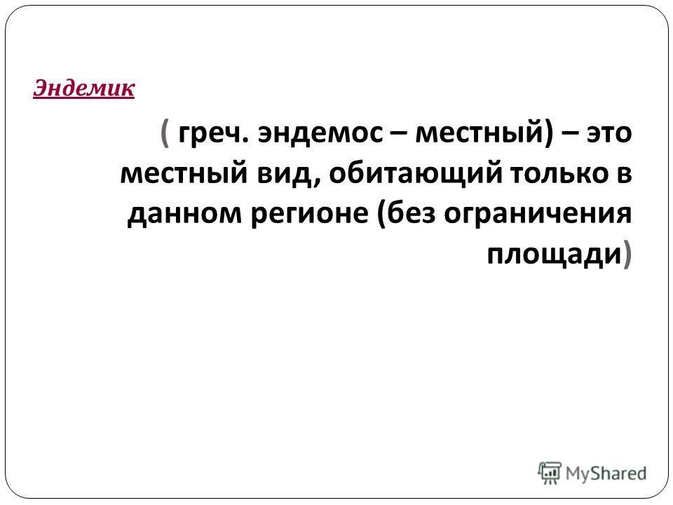 ( греч. эндемос – местный ) – это местный вид, обитающий только в данном регионе ( без ограничения площади ) Эндемик