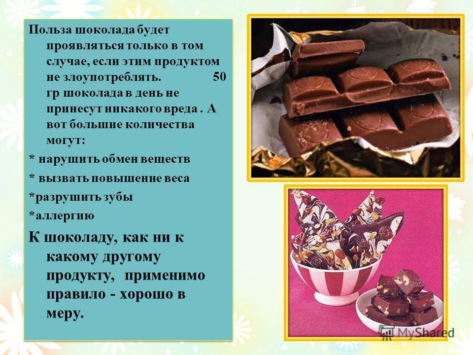 Польза шоколада будет проявляться только в том случае, если этим продуктом не злоупотреблять. 50 гр шоколада в день не принесут никакого вреда. А вот большие количества могут: * нарушить обмен веществ * вызвать повышение веса *разрушить зубы *аллерги