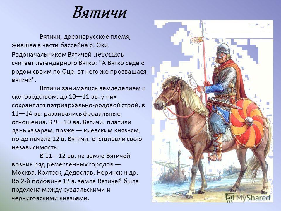 Вятичи, древнерусское племя, жившее в части бассейна р. Оки. Родоначальником Вятичей летопись считает легендарного Вятко: