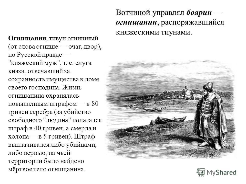Вотчиной управлял боярин огнищанин, распоряжавшийся княжескими тиунами. Огнищанин, тивун огнишный (от слова огнище очаг, двор), по Русской правде