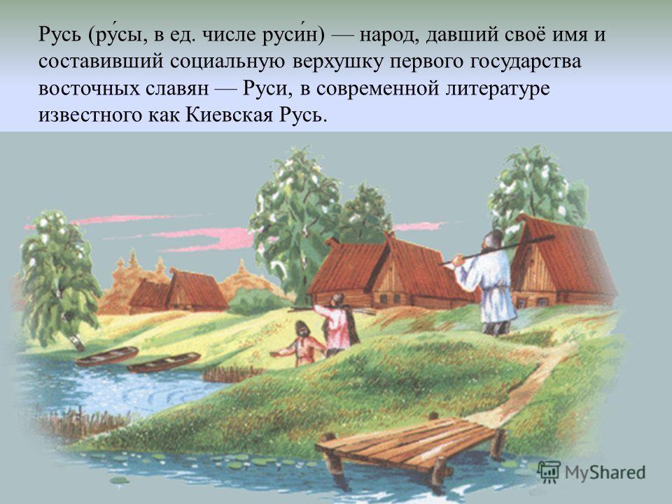 Русь (ру́сы, в ед. числе руси́н) народ, давший своё имя и составивший социальную верхушку первого государства восточных славян Руси, в современной литературе известного как Киевская Русь.