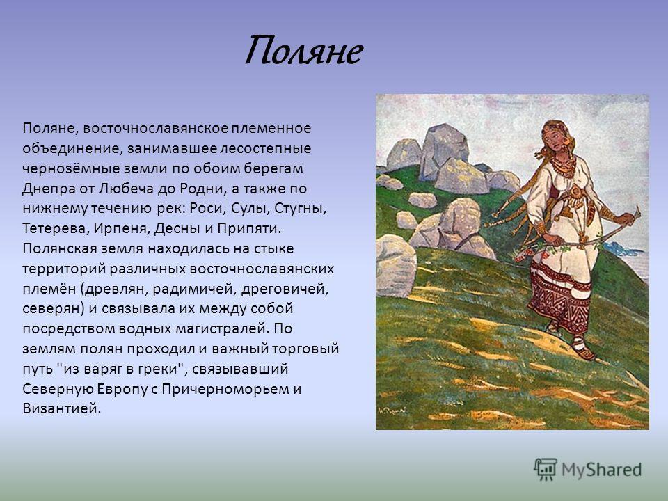Поляне, восточнославянское племенное объединение, занимавшее лесостепные чернозёмные земли по обоим берегам Днепра от Любеча до Родни, а также по нижнему течению рек: Роси, Сулы, Стугны, Тетерева, Ирпеня, Десны и Припяти. Полянская земля находилась н