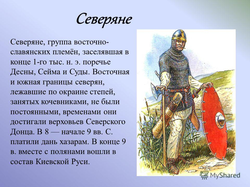 Северяне, группа восточнославянских племён, заселявшая в конце 1-го тыс. н. э. поречье Десны, Сейма и Суды. Восточная и южная границы северян, лежавшие по окраине степей, занятых кочевниками, не были постоянными, временами они достигали верховьев Сев