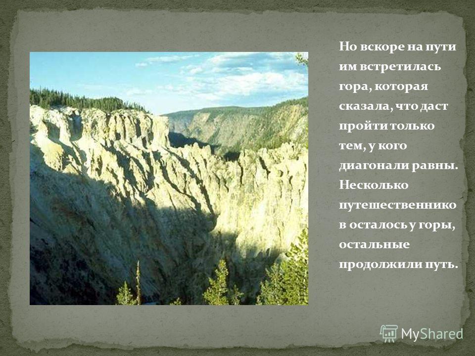 Но вскоре на пути им встретилась гора, которая сказала, что даст пройти только тем, у кого диагонали равны. Несколько путешественников осталось у горы, остальные продолжили путь.