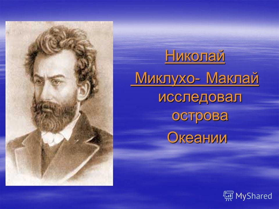 Николай Миклухо- Маклай исследовал острова Миклухо- Маклай исследовал острова Океании Океании