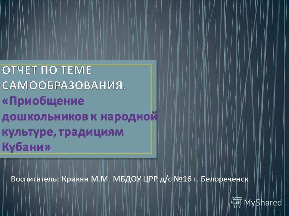 Воспитатель : Крикян М. М. МБДОУ ЦРР д / с 16 г. Белореченск
