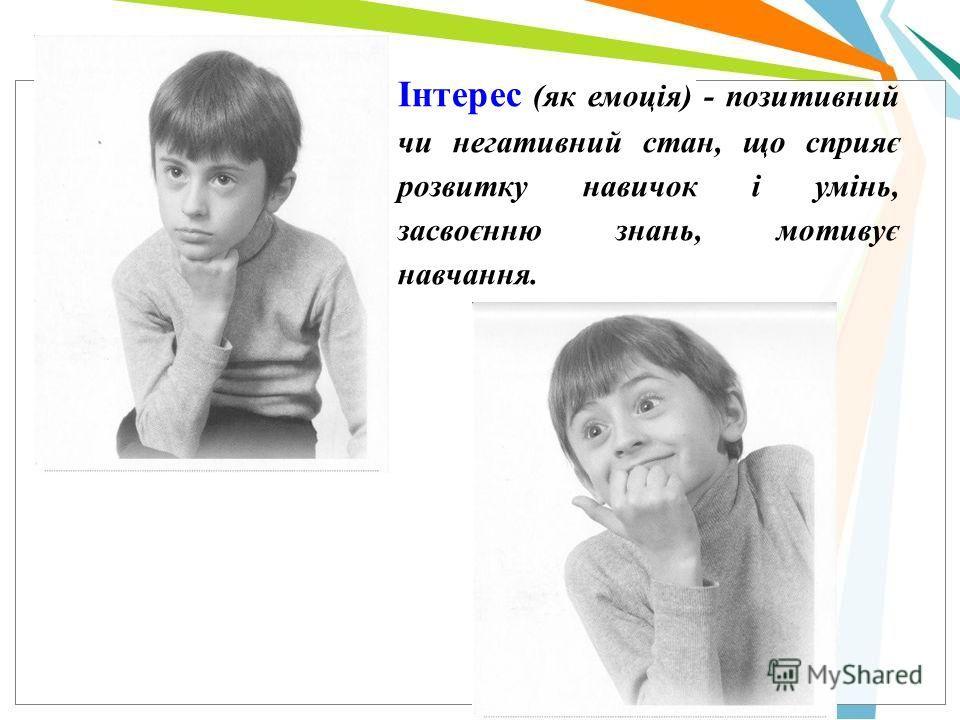 Інтерес (як емоція) - позитивный чи негативный стан, що сприяє розвитку навичок і умінь, засвоєнню знань, мотивує навчання.