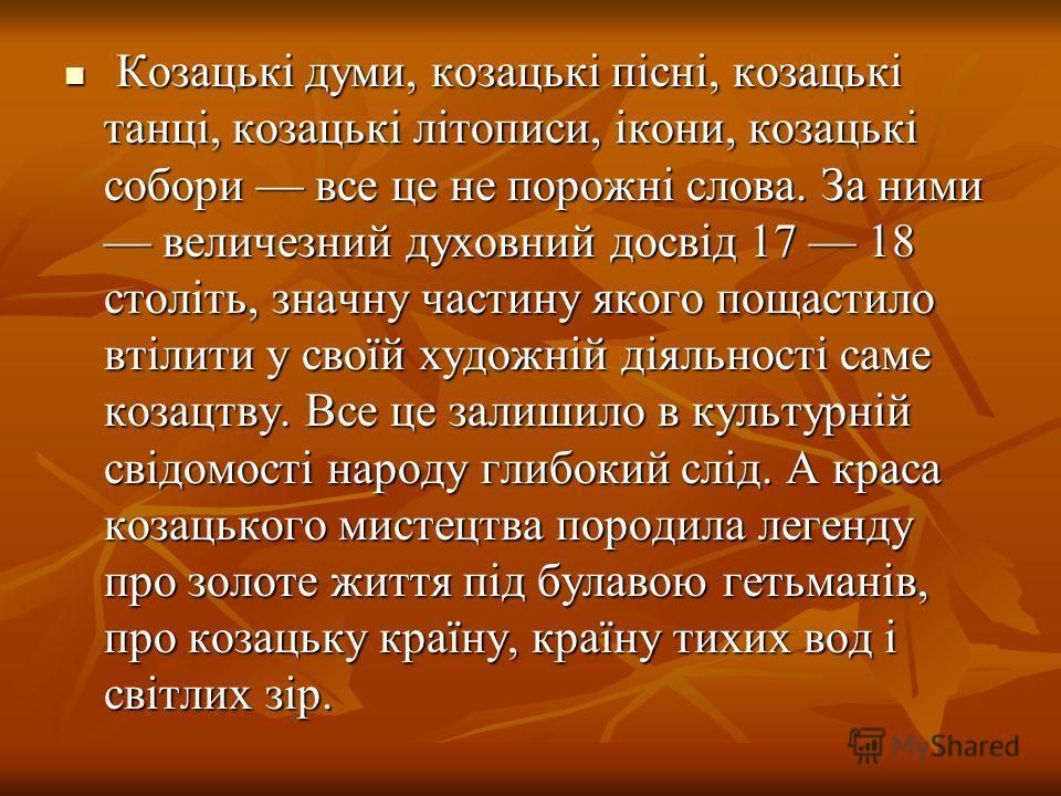 Козацькі думи, козацькі пісні, козацькі танці, козацькі літописи, ікони, козацькі собери все це не порожні слова. За ними величезний духовный досвід 17 18 століть, значну частину якого пощастило втілити у своїй художній діяльності самые козацтву. Все
