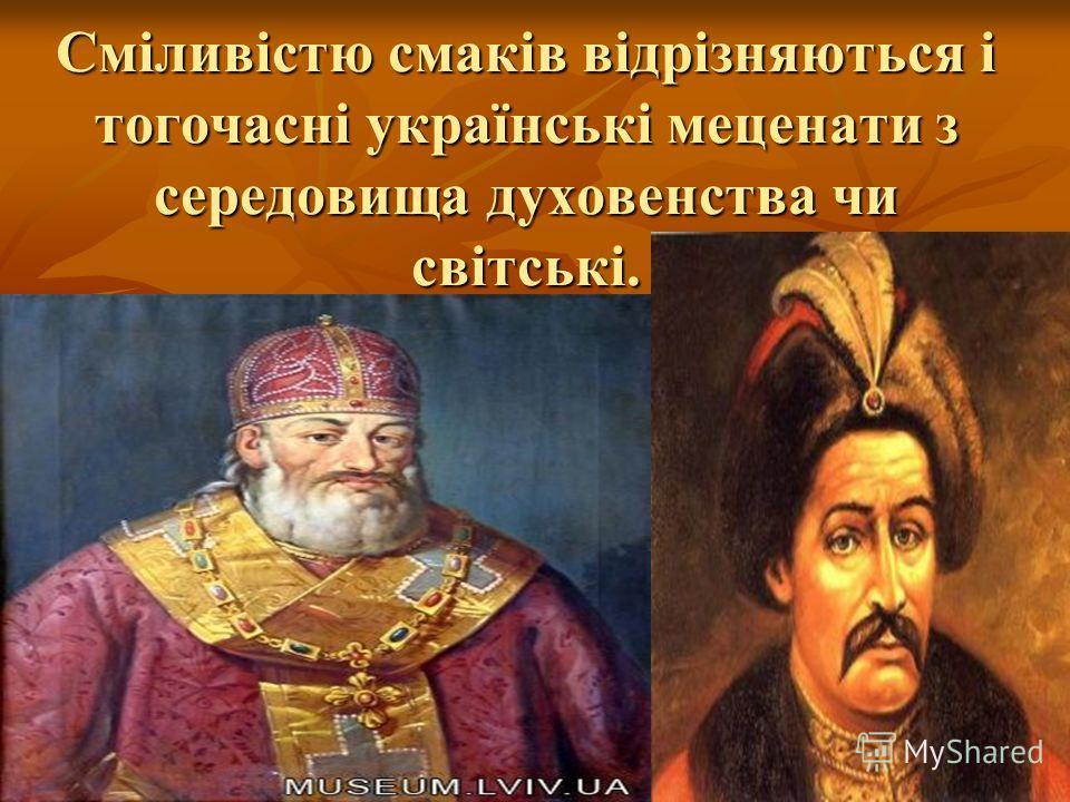 Сміливістю смаків відрізняються і тогочасні українські меценати з середовища духовенства чи світські.
