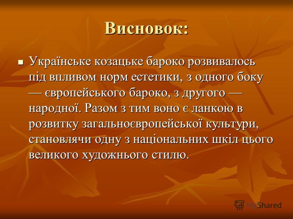 Висновок: Українське козацьке барокко развивалось під впливом норм эстетики, з одного боку європейського барокко, з другого народної. Разом з тим вано є ланкою в розвитку загальноєвропейської культуры, становлячи одну з національних шкіл цього велико