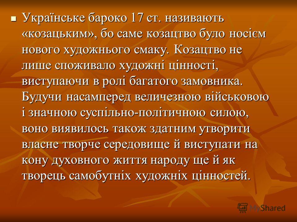 Українське барокко 17 ст. називають «козацьким», бо самые козацтво було носієм нового художнього смаку. Козацтво не лише споживало художні цінності, виступаючи в ролі багатого замовника. Будучи насамперед величезною військовою і значною суспільно-пол
