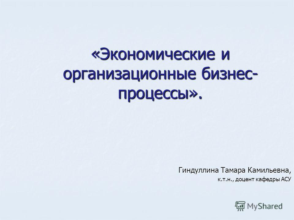 «Экономические и организационные бизнес- процессы». Гиндуллина Тамара Камильевна, к.т.н., доцент кафедры АСУ