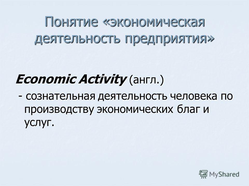 Понятие «экономическая деятельность предприятия» Economic Activity (англ.) - сознательная деятельность человека по производству экономических благ и услуг. - сознательная деятельность человека по производству экономических благ и услуг.