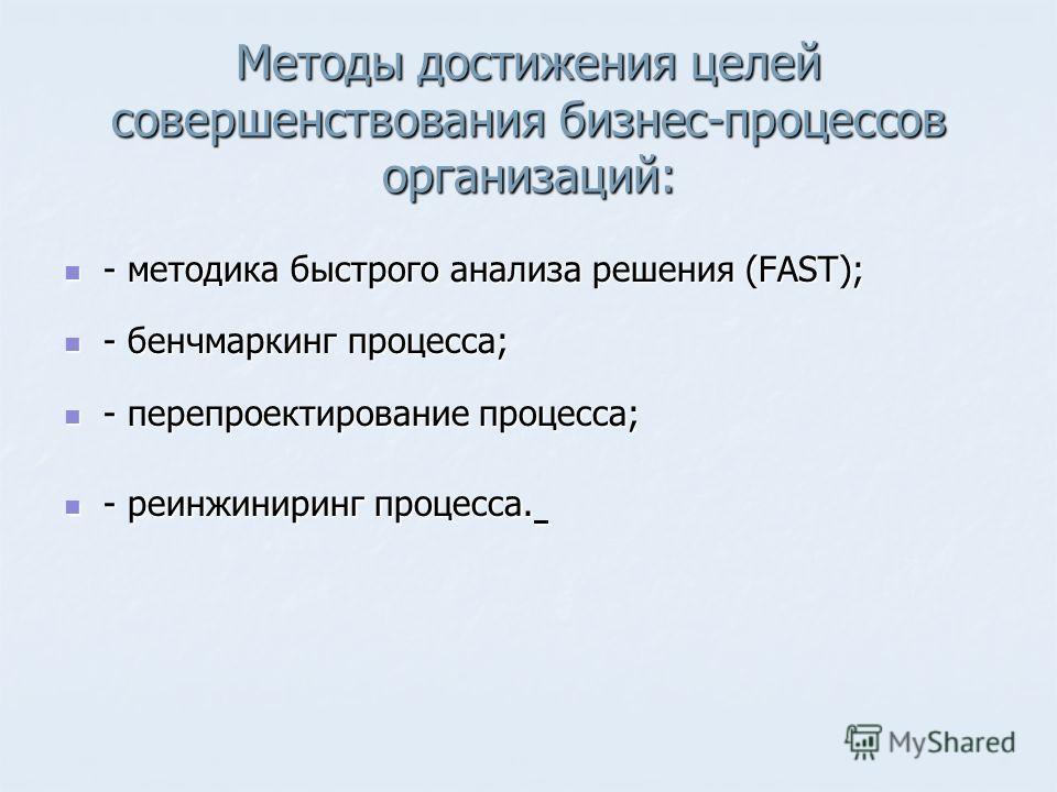 Методы достижения целей совершенствования бизнес-процессов организаций: - методика быстрого анализа решения (FAST); - методика быстрого анализа решения (FAST); - бенчмаркинг процесса; - бенчмаркинг процесса; - перепроектирование процесса; - перепроек