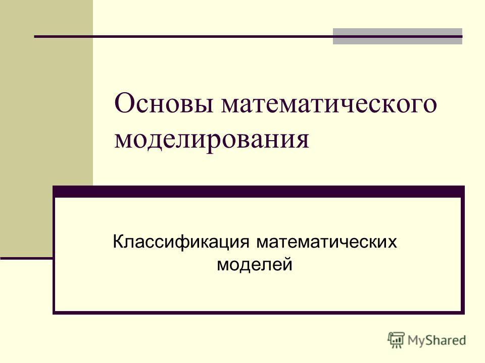 Основы математического моделирования Классификация математических моделей