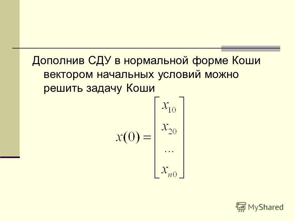 Дополнив СДУ в нормальной форме Коши вектором начальных условий можно решить задачу Коши