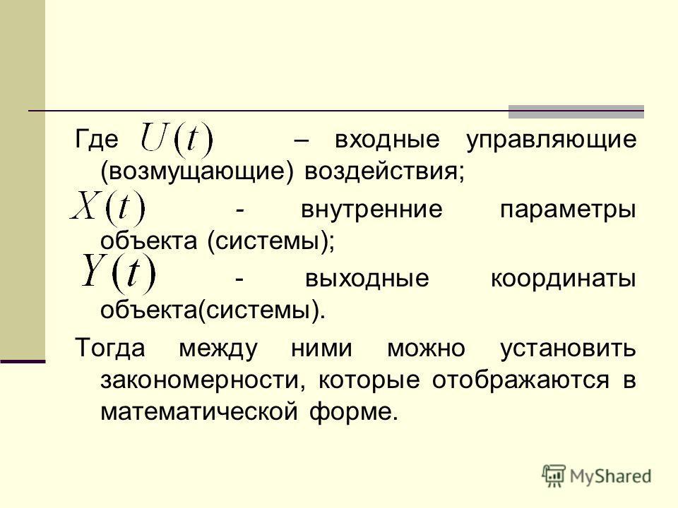 Где – входные управляющие (возмущающие) воздействия; - внутренние параметры объекта (системы); - выходные координаты объекта(системы). Тогда между ними можно установить закономерности, которые отображаются в математической форме.